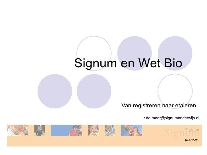 Signum en Wet Bio  Van registreren naar etaleren  [email_address] 16-1-2007