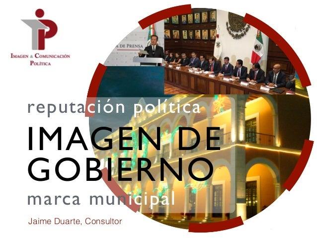 IMAGEN DE GOBIERNO marca municipal reputación política Jaime Duarte, Consultor
