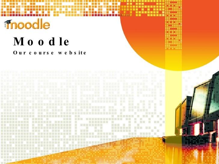 Moodle Our course website