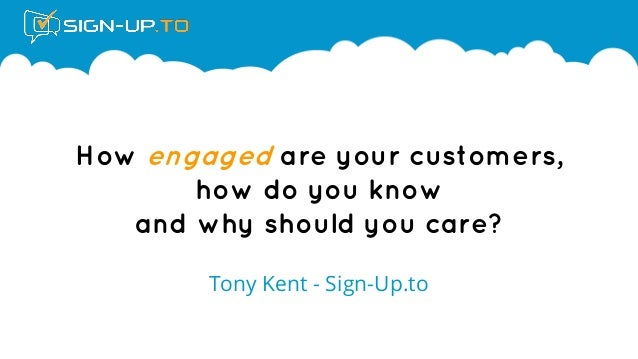 How engaged are your customers, how do you know and why should you care?  Tony Kent - Sign-Up.to