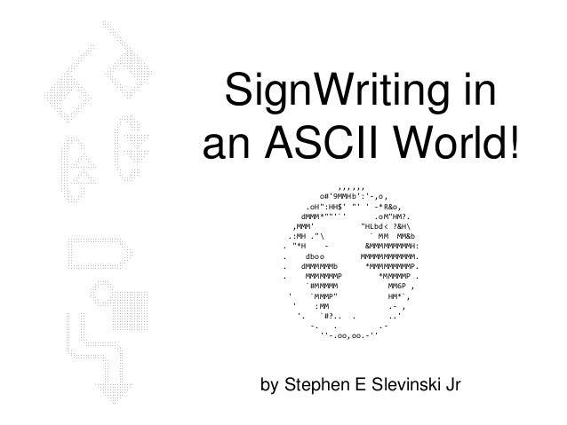 "SignWriting in an ASCII World! by Stephen E Slevinski Jr ,,,,,, o#'9MMHb':'-,o, .oH"":HH$' ""' ' -*R&o, dMMM*""""'`' .oM""HM?. ..."
