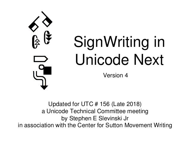 SignWriting in Unicode Next Updated for UTC # 156 (Late 2018) a Unicode Technical Committee meeting by Stephen E Slevinski...