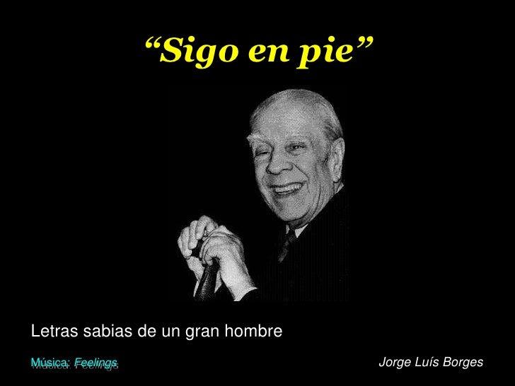 """""""Sigo en pie""""<br />Letras sabias de un gran hombre<br />Jorge Luís Borges<br />Música: Feelings<br />"""