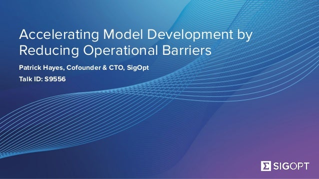 Accelerating Model Development by Reducing Operational Barriers Patrick Hayes, Cofounder & CTO, SigOpt Talk ID: S9556