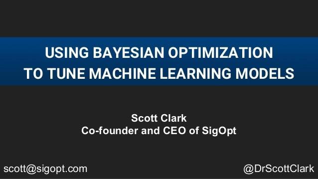 USING BAYESIAN OPTIMIZATION TO TUNE MACHINE LEARNING MODELS Scott Clark Co-founder and CEO of SigOpt scott@sigopt.com @DrS...
