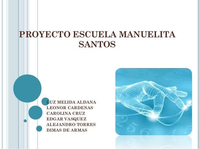 PROYECTO ESCUELA MANUELITA          SANTOS    LUZ MELIDA ALDANA    LEONOR CARDENAS    CAROLINA CRUZ    EDGAR VASQUEZ    AL...