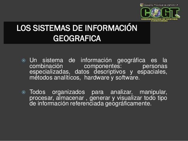 LOS SISTEMAS DE INFORMACIÓN GEOGRAFICA  Un sistema de información geográfica es la combinación componentes: personas espe...
