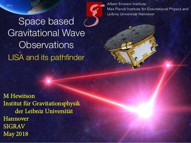 M Hewitson Institut für Gravitationsphysik der Leibniz Universität Hannover SIGRAV May 2018 Albert Einstein Institute Max ...