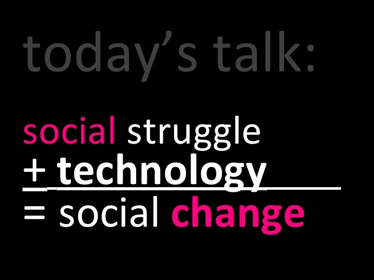 today's talk: social  struggle  +   technology   =  social  change