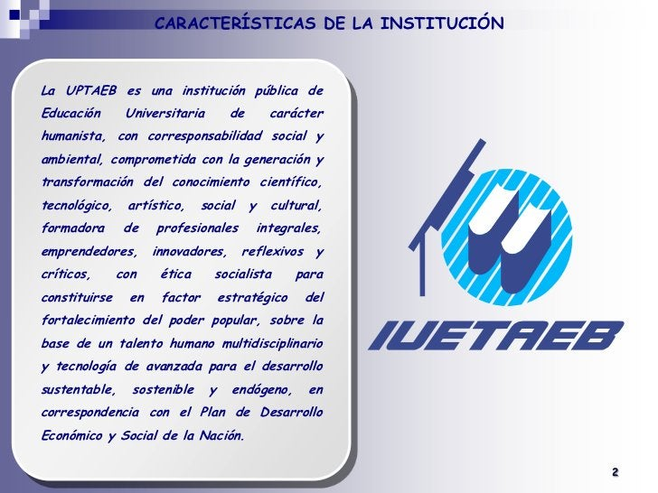 CARACTERÍSTICAS DE LA INSTITUCIÓN<br />La UPTAEB es una institución pública de Educación Universitaria de carácter humanis...