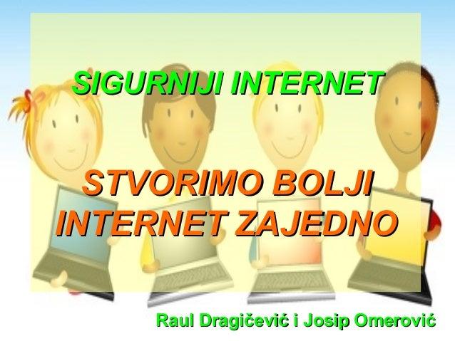 SIGURNIJI INTERNETSIGURNIJI INTERNET STVORIMO BOLJISTVORIMO BOLJI INTERNET ZAJEDNOINTERNET ZAJEDNO Raul Dragičević i Josip...