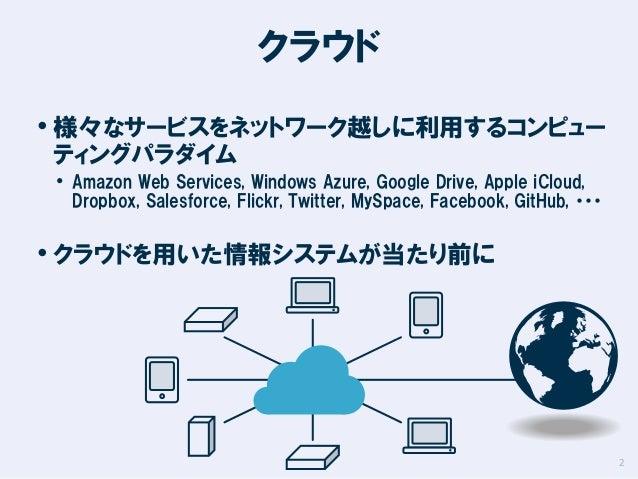 クラウド • 様々なサービスをネットワーク越しに利用するコンピュー ティングパラダイム  • Amazon Web Services, Windows Azure, Google Drive, Apple iCloud,  Dropbox, S...