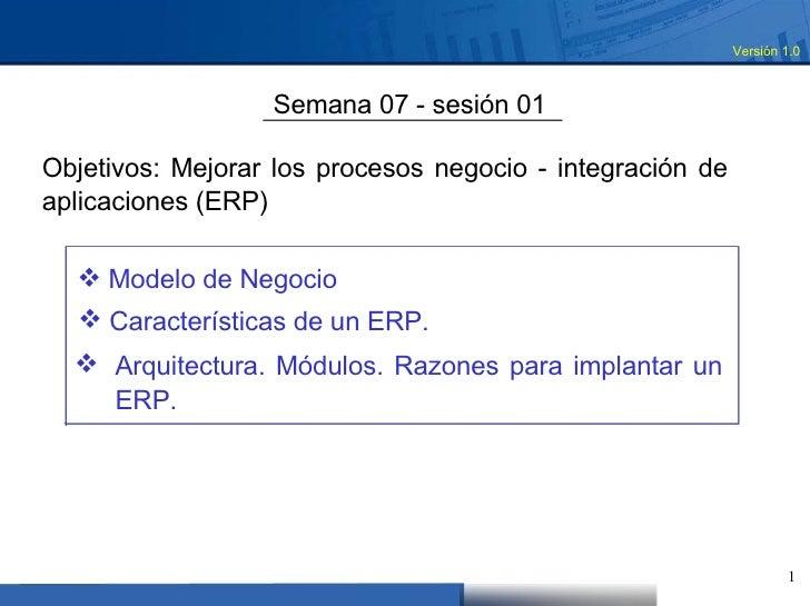 Versión 1.0  Semana 07 - sesión 01  Objetivos: Mejorar los procesos negocio - integración de aplicaciones (ERP)  <ul><li>M...