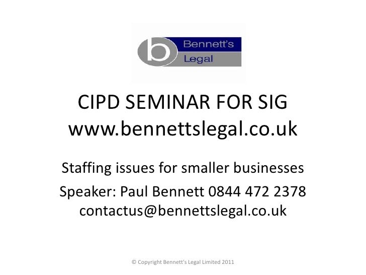 CIPD SEMINAR FOR SIG www.bennettslegal.co.ukStaffing issues for smaller businessesSpeaker: Paul Bennett 0844 472 2378   co...