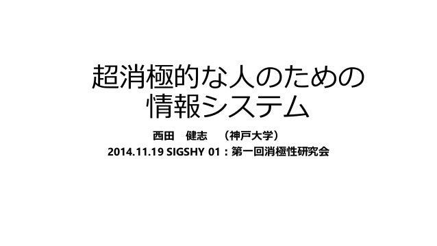 超消極的な人のための  情報システム  西田健志(神戸大学)  2014.11.19 SIGSHY 01:第一回消極性研究会