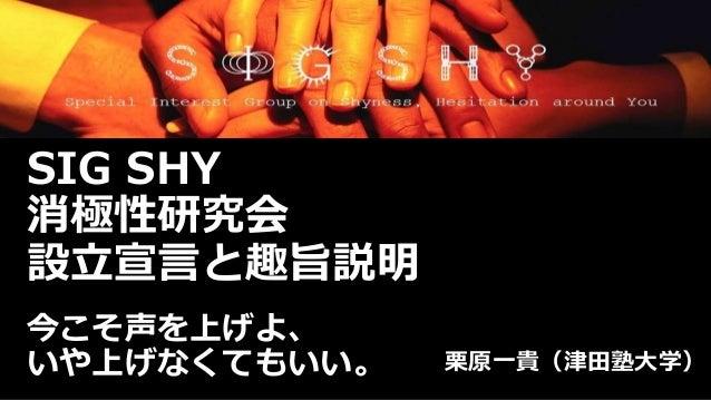 SIG SHY  消極性研究会  設立宣言と趣旨説明  今こそ声を上げよ、  いや上げなくてもいい。栗原一貴(津田塾大学)