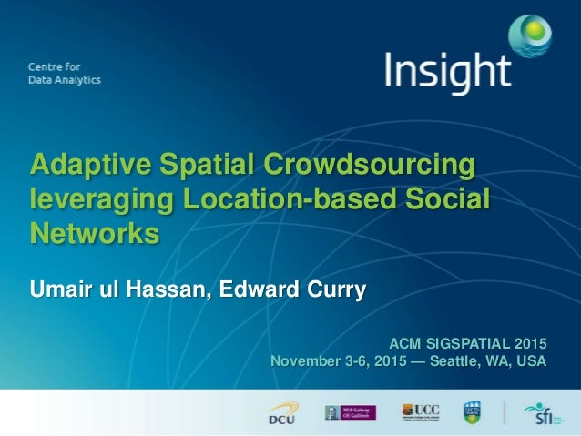Adaptive Spatial Crowdsourcing leveraging Location-based Social Networks Umair ul Hassan, Edward Curry ACM SIGSPATIAL 2015...