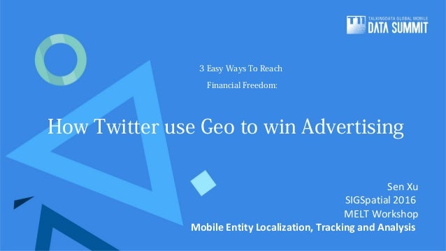 3 Easy Ways To Reach Financial Freedom: How Twitter use Geo to win Advertising Sen Xu SIGSpatial 2016 MELT Workshop Mobile...