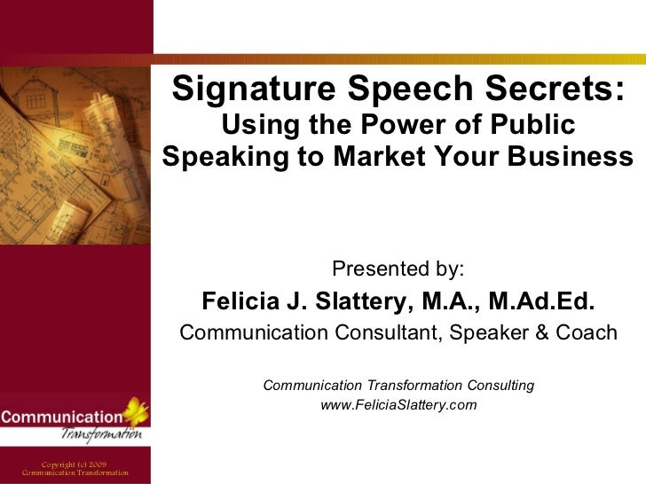 Signature Speech Secrets:  Using the Power of Public Speaking to Market Your Business Presented by: Felicia J. Slattery, M...