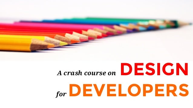 A crash course on DESIGN for DEVELOPERS
