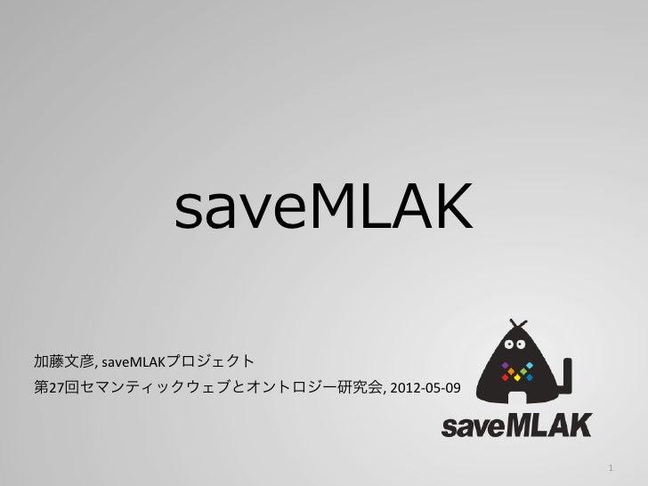 saveMLAK加藤文彦, saveMLAKプロジェクト第27回セマンティックウェブとオントロジー研究会, 2012-‐05-‐09                                              1