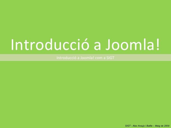 Introducció a Joomla! Introducció a Joomla! com a SIGT SIGT - Alex Araujo i Batlle – Maig de 2009