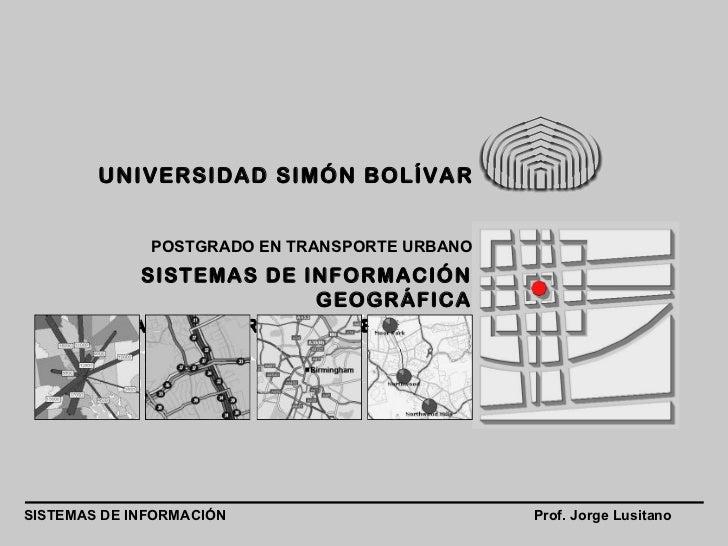 Prof. Jorge Lusitano SISTEMAS DE INFORMACIÓN POSTGRADO EN TRANSPORTE URBANO UNIVERSIDAD SIMÓN BOLÍVAR SISTEMAS DE INFORMAC...