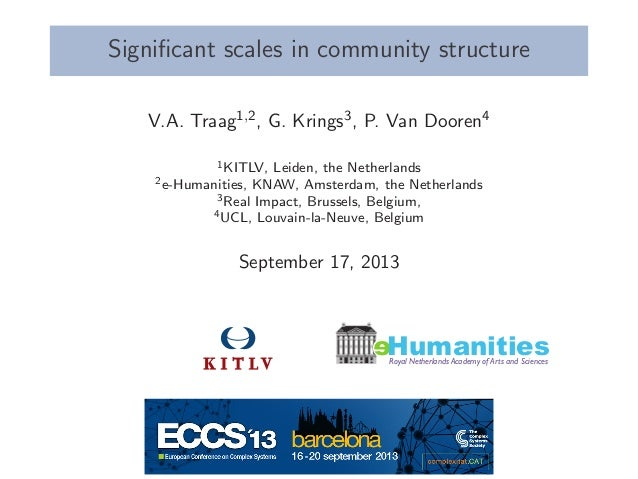 Significant scales in community structure V.A. Traag1,2, G. Krings3, P. Van Dooren4 1KITLV, Leiden, the Netherlands 2e-Huma...