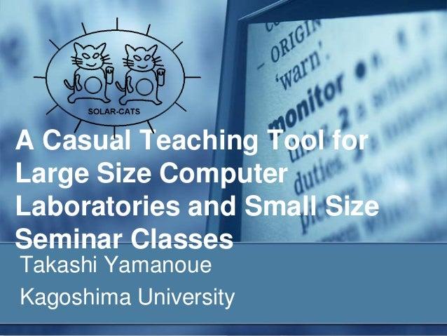 A Casual Teaching Tool forLarge Size ComputerLaboratories and Small SizeSeminar ClassesTakashi YamanoueKagoshima University