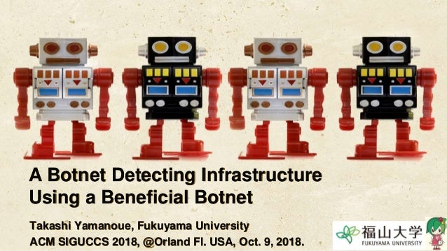 A Botnet Detecting Infrastructure Using a Beneficial Botnet Takashi Yamanoue, Fukuyama University ACM SIGUCCS 2018, @Orlan...