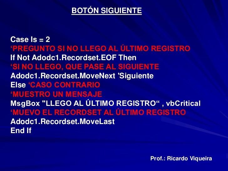 BOTÓN SIGUIENTECase Is = 2'PREGUNTO SI NO LLEGO AL ÚLTIMO REGISTROIf Not Adodc1.Recordset.EOF Then'SI NO LLEGO, QUE PASE A...