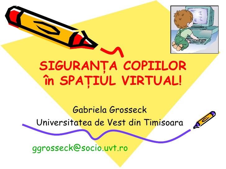 SIGURAN ŢA COPIILOR în SPAŢIUL VIRTUAL ! Gabriela Grosseck Universitatea de Vest din Timisoara [email_address]