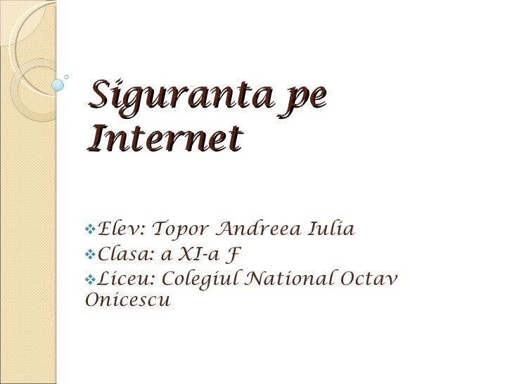 Siguranta pe Internet <ul><li>Elev: Topor Andreea Iulia </li></ul><ul><li>Clasa: a XI-a F </li></ul><ul><li>Liceu: Colegiu...