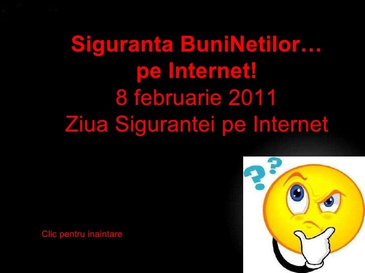 Siguranta BuniNetilor… pe Internet! 8 februarie 2011 Ziua Sigurantei pe Internet Clic pentru inaintare