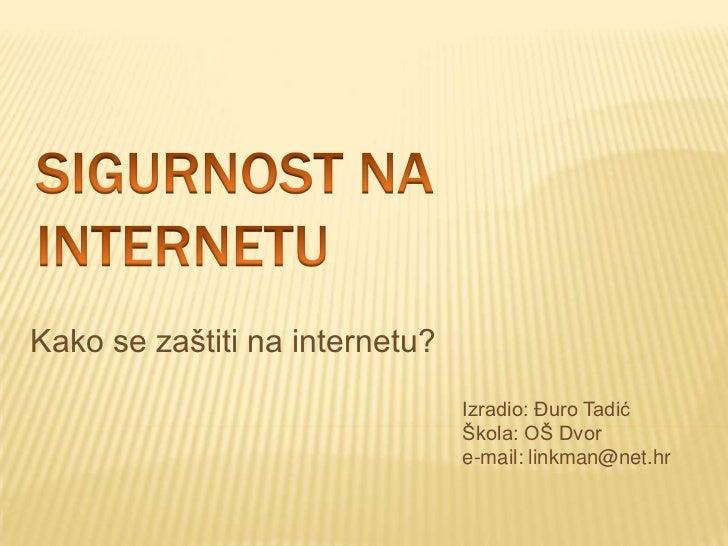 Sigurnost na internetu<br />Kako se zaštiti na internetu?<br />Izradio: Đuro Tadić<br />Škola: OŠ Dvor<br />e-mail: linkma...