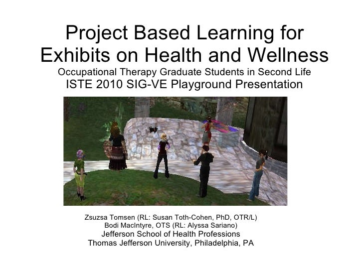 Project Based Learning for Exhibits on Health and Wellness Occupational Therapy Graduate Students in Second Life ISTE 2010...