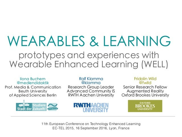WEARABLES & LEARNING   prototypes and experiences with Wearable Enhanced Learning (WELL) 11th European Conference on Techn...