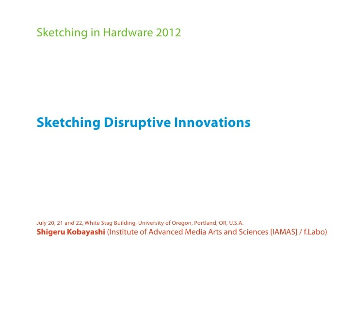 Sketching in Hardware 2012Sketching Disruptive InnovationsJuly 20, 21 and 22, White Stag Building, University of Oregon, P...