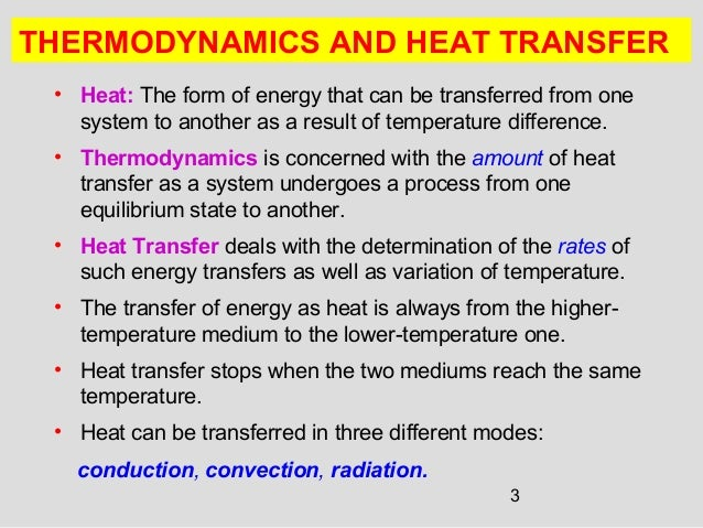 thermodynamics and heat transfer A combination of lectures and examples classes are used to explain the principles, basic fundamental concepts and application of thermodynamic and heat transfer, so as to develop students' appreciation and ability to apply basic relationships in situations which are relevant to engineering.