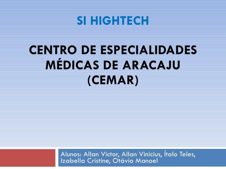 SI HIGHTECH CENTRO DE ESPECIALIDADES MÉDICAS DE ARACAJU   (CEMAR) Alunos: Allan Victor, Allan Vinicius, Ítalo Teles, Izabe...
