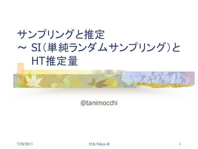 7/20/2013 32th Tokyo.R 1 サンプリングと推定 ~ SI(単純ランダムサンプリング)と HT推定量 @tanimocchi