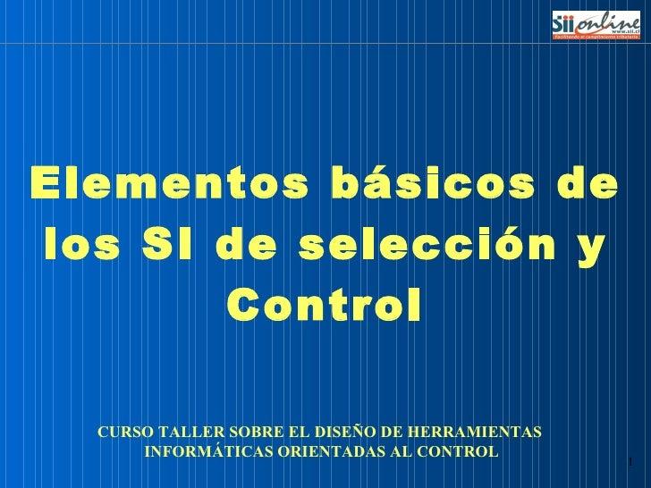Elementos básicos de los SI de selección y Control CURSO TALLER SOBRE EL DISEÑO DE HERRAMIENTAS  INFORMÁTICAS ORIENTADAS A...