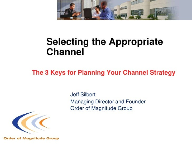 Selecting the Appropriate     Channel  The 3 Keys for Planning Your Channel Strategy               Jeff Silbert           ...