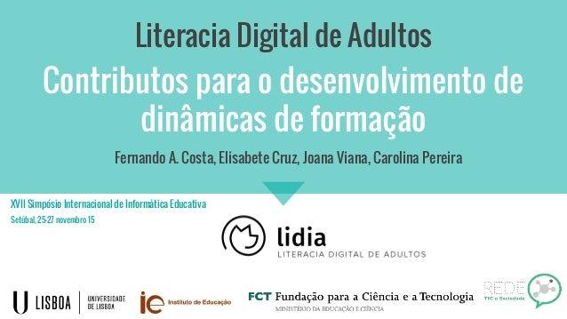 Contributos para o desenvolvimento de dinâmicas de formação Literacia Digital de Adultos Fernando A. Costa, Elisabete Cruz...