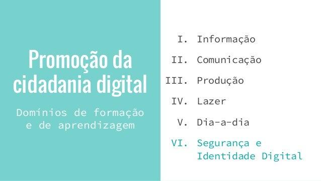 Promoção da cidadania digital Domínios de formação e de aprendizagem I. Informação II. Comunicação III. Produção IV. Lazer...