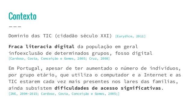 Contexto Domínio das TIC (cidadão século XXI) [Eurydice, 2011] Fraca literacia digital da população em geral infoexclusão ...