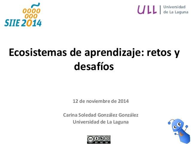 12 de noviembre de 2014  Carina Soledad González González  Universidad de La Laguna  Ecosistemas de aprendizaje: retos y d...