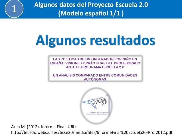 Algunos resultados  Algunos datos del Proyecto Escuela 2.0  (Modelo español 1/1 )  1  Area M. (2012). Informe Final. URL: ...