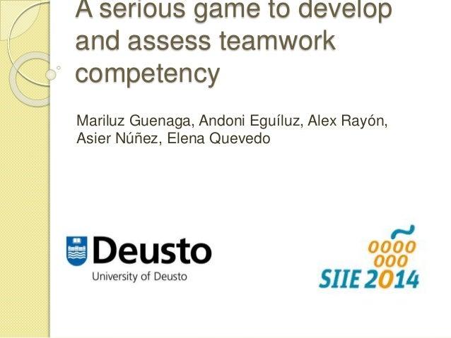A serious game to develop  and assess teamwork  competency  Mariluz Guenaga, Andoni Eguíluz, Alex Rayón,  Asier Núñez, Ele...