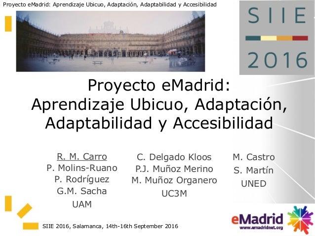 Proyecto eMadrid: Aprendizaje Ubicuo, Adaptación, Adaptabilidad y Accesibilidad SIIE 2016, Salamanca, 14th-16th September ...